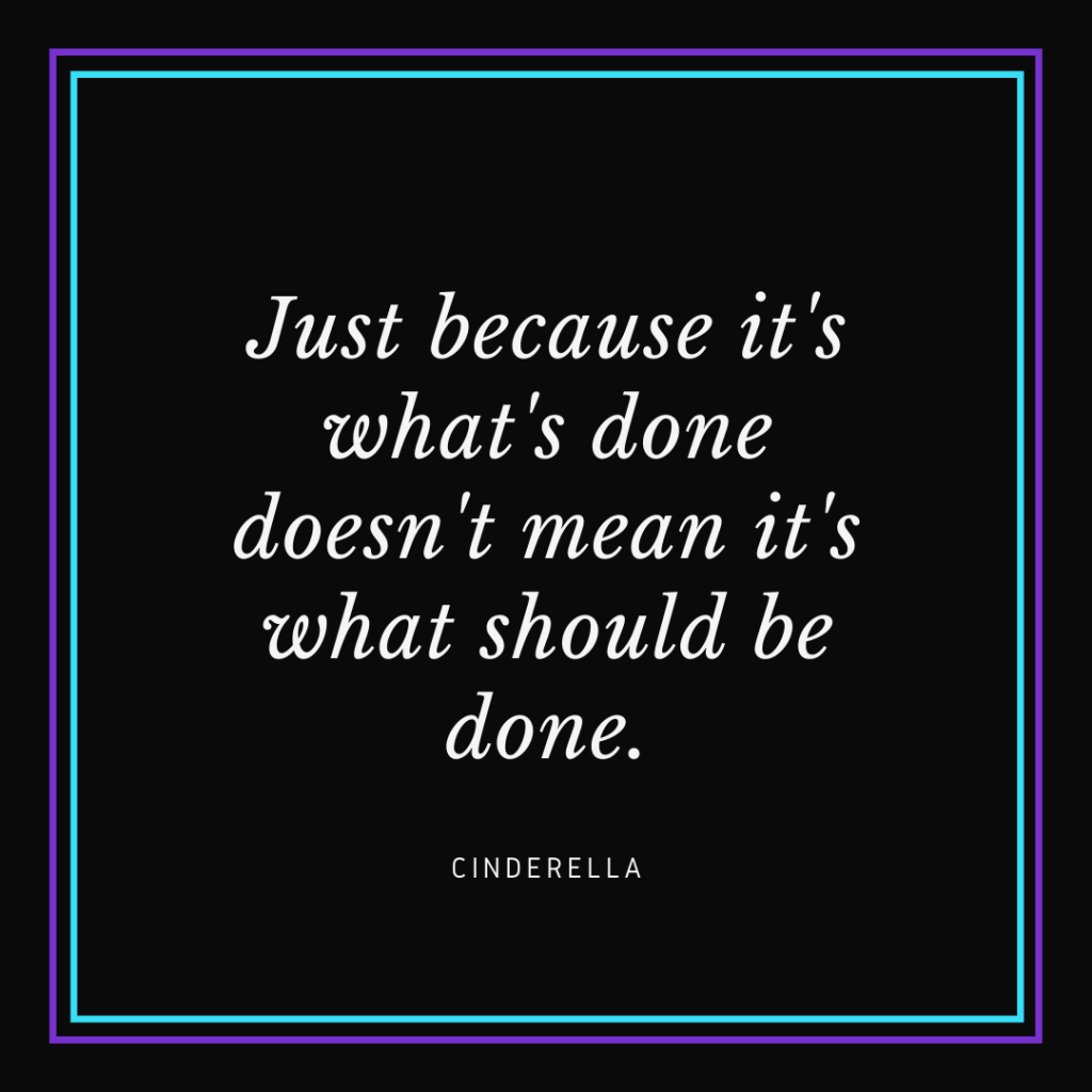 "White text on black background that reads ""Just because it's what's done doesn't mean it's what should be done. - Cinderella"""