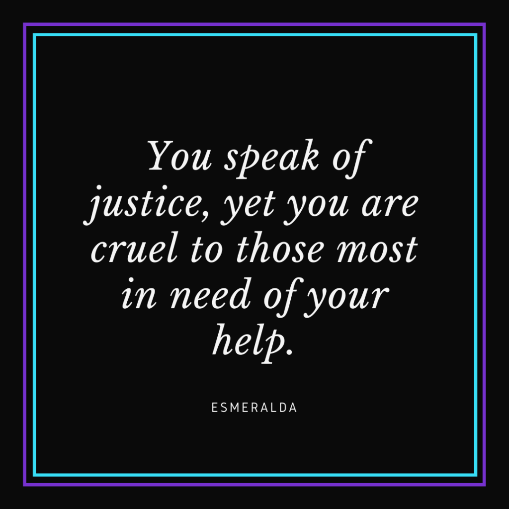 "White text on black background that reads ""You speak of justice, yet you are cruel to those most in need of your help. - Esmeralda"""
