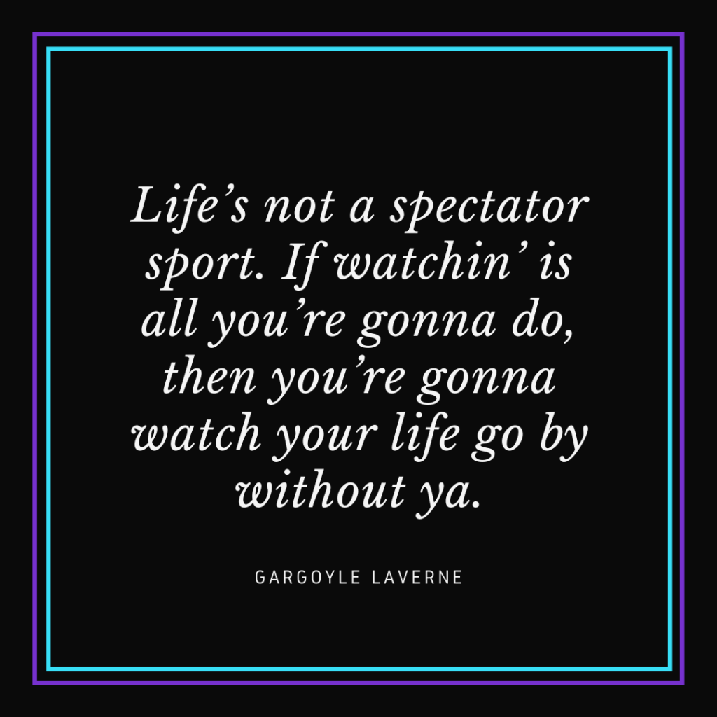 "White text on black background that reads ""Life's not a spectator sport. If watchin' is all you're gonna do, then you're gonna watch your life go by without ya."" - Gargoyle Laverne"