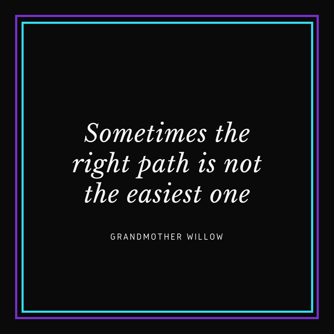"White text on black background that says ""Sometimes the right path is not the easiest one. - Grandmother Willow"""