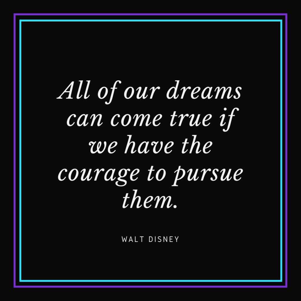 "White text on black background that reads, ""All of our dreams can come true if we have the courage to pursue them. - Walt Disney"""